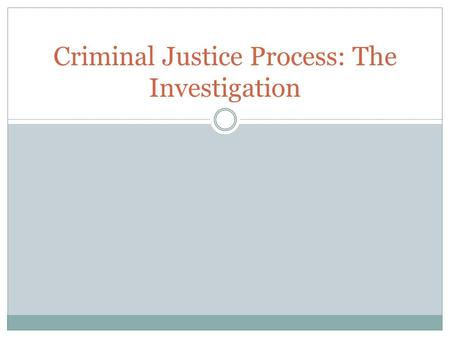Criminal Justice Process: The Investigation. Criminal Justice Process The criminal justice process includes everything that happens to a person from arrest.