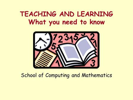 TEACHING AND LEARNING What you need to know School of Computing and Mathematics.