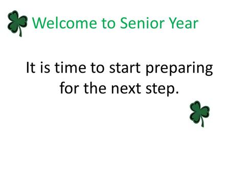 Welcome to Senior Year It is time to start preparing for the next step.