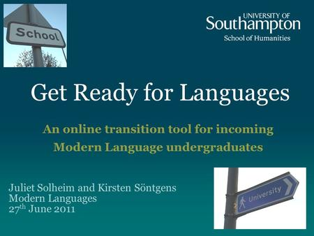 Get Ready for Languages An online transition tool for incoming Modern Language undergraduates Juliet Solheim and Kirsten Söntgens Modern Languages 27 th.