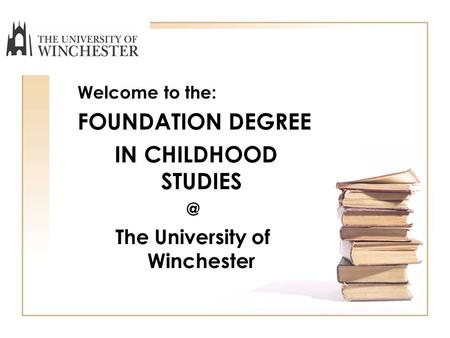 Welcome to the: FOUNDATION DEGREE IN CHILDHOOD The University of Winchester.