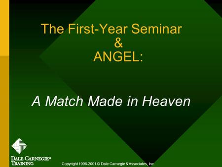 The First-Year Seminar & ANGEL: A Match Made in Heaven Copyright 1996-2001 © Dale Carnegie & Associates, Inc.