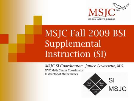 MSJC Fall 2009 BSI Supplemental Instruction (SI) MSJC SI Coordinator: Janice Levasseur, M.S. MVC Math Center Coordinator Instructor of Mathematics.
