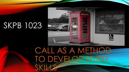 SKPB 1023 CALL AS A METHOD TO DEVELOP STUDY SKILLS.