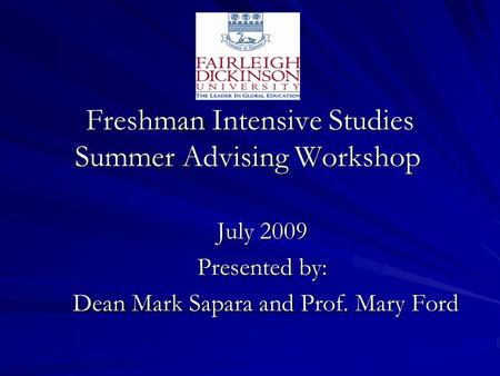 Freshman Intensive Studies Summer Advising Workshop July 2009 Presented by: Dean Mark Sapara and Prof. Mary Ford Dean Mark Sapara and Prof. Mary Ford.