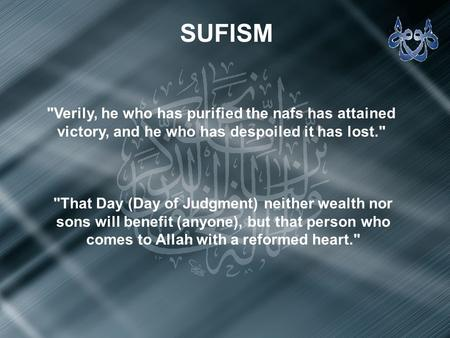 SUFISM Verily, he who has purified the nafs has attained victory, and he who has despoiled it has lost. That Day (Day of Judgment) neither wealth nor.