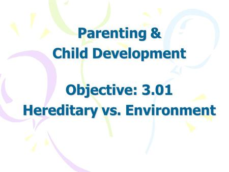 Parenting & Child Development Objective: 3.01 Hereditary vs. Environment.