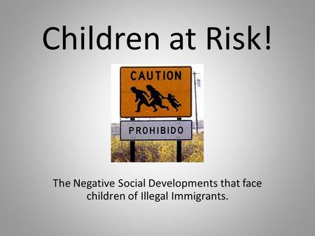 Children at Risk! The Negative Social Developments that face children of Illegal Immigrants.