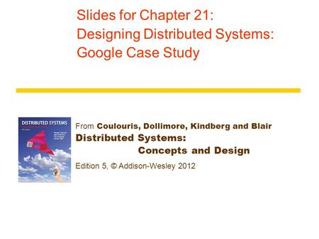 From Coulouris, Dollimore, Kindberg and Blair Distributed Systems: Concepts and Design Edition 5, © Addison-Wesley 2012 Slides for Chapter 21: Designing.