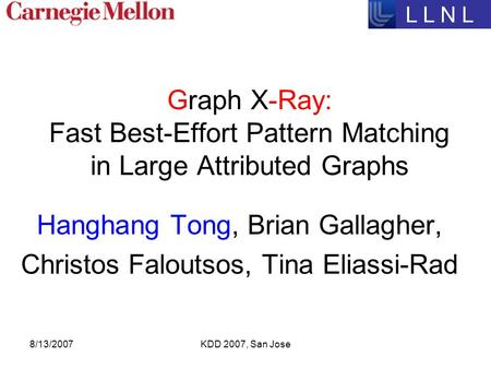 8/13/2007KDD 2007, San Jose Graph X-Ray: Fast Best-Effort Pattern Matching in Large Attributed Graphs Hanghang Tong, Brian Gallagher, Christos Faloutsos,