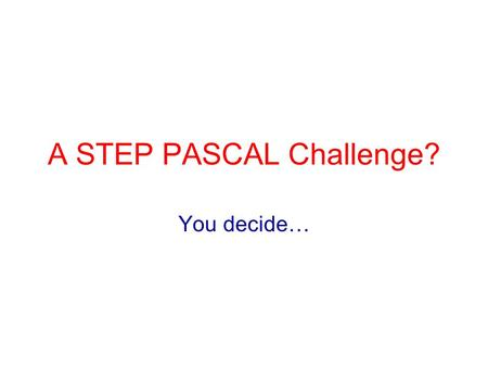 A STEP PASCAL Challenge? You decide…. Overview What is PASCAL? What is a PASCAL Challenge? VOC2006 – an example challenge STEP as a PASCAL Challenge?