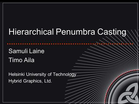 Hierarchical Penumbra Casting Samuli Laine Timo Aila Helsinki University of Technology Hybrid Graphics, Ltd.