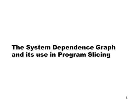 1 The System Dependence Graph and its use in Program Slicing.