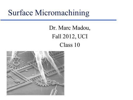 Surface Micromachining Dr. Marc Madou, Fall 2012, UCI Class 10.