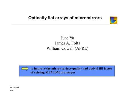 JY/11/15/99 MTC Optically flat arrays of micromirrors June Yu James A. Folta William Cowan (AFRL) to improve the mirror surface quality and optical fill-factor.
