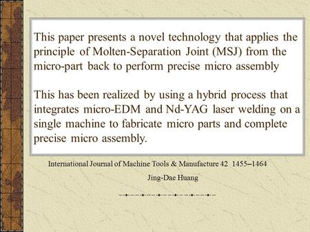 Pin-plate micro assembly by integrating micro-EDM and Nd-YAG laser 指導老師:戴子堯 學生:駱宏明 International Journal of Machine Tools & Manufacture 42 1455 – 1464.