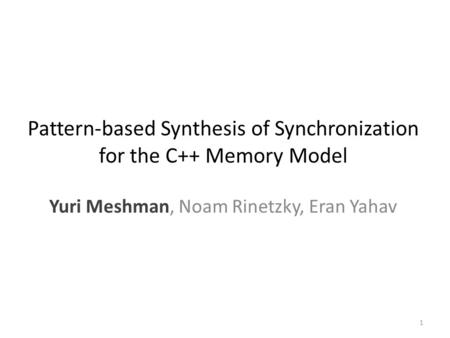 Pattern-based Synthesis of Synchronization for the C++ Memory Model Yuri Meshman, Noam Rinetzky, Eran Yahav 1.