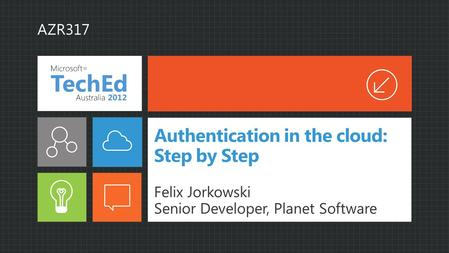 Authentication in the cloud: Step by Step Felix Jorkowski Senior Developer, Planet Software AZR317.