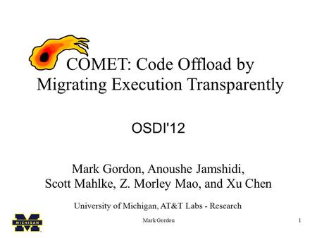 Mark Gordon1 COMET: Code Offload by Migrating Execution Transparently OSDI'12 Mark Gordon, Anoushe Jamshidi, Scott Mahlke, Z. Morley Mao, and Xu Chen University.