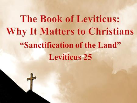 """Sanctification of the Land"" Leviticus 25. Leviticus WeekDateTopic 108 Sep 10Leviticus Introduction 215 Sep 10Sacrifices: Leviticus 1-7 322 Sep 10Priesthood."