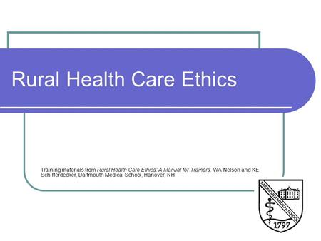 Rural Health Care Ethics Training materials from Rural Health Care Ethics: A Manual for Trainers. WA Nelson and KE Schifferdecker, Dartmouth Medical School,