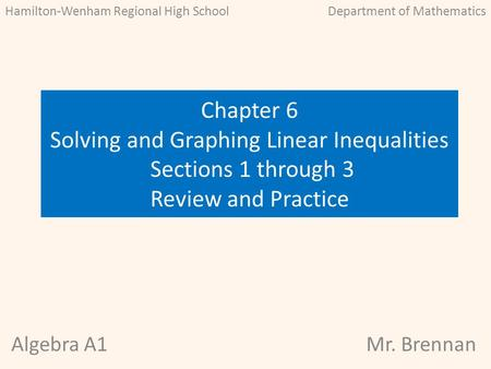 Algebra A1Mr. Brennan Chapter 6 Solving and Graphing Linear Inequalities Sections 1 through 3 Review and Practice Hamilton-Wenham Regional High SchoolDepartment.