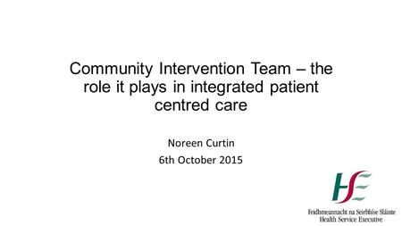 Community Intervention Team – the role it plays in integrated patient centred care Noreen Curtin 6th October 2015.