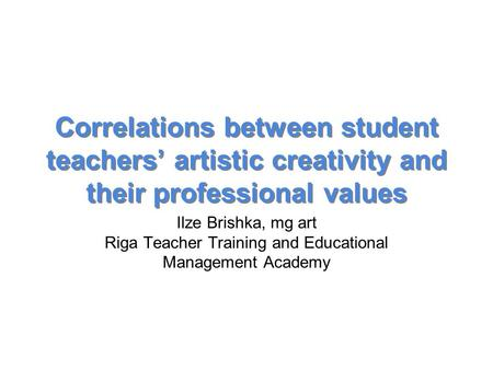 Correlations between student teachers' artistic creativity and their professional values Ilze Brishka, mg art Riga Teacher Training and Educational Management.