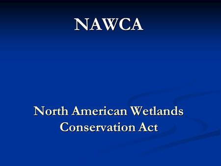 NAWCA North American Wetlands Conservation Act. North American Waterfowl Management Plan NAWCA – North American Wetland Conservation Act Wetland Conservation.