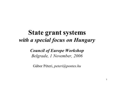 1 State grant systems with a special focus on Hungary Council of Europe Workshop Belgrade, 1 November, 2006 Gábor Péteri,