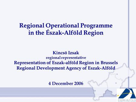 Regional Operational Programme in the Észak-Alföld Region Kincsö Izsak regional representative Representation of Eszak-alföld Region in Brussels Regional.