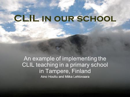 CLIL in our school An example of implementing the CLIL teaching in a primary school in Tampere, Finland Aino Houttu and Miika Lehtovaara.