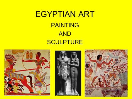 EGYPTIAN ART PAINTING AND SCULPTURE. EGYPTIAN ART Every example of Egyptian art from any time period strictly adheres to the same style. – There is a.
