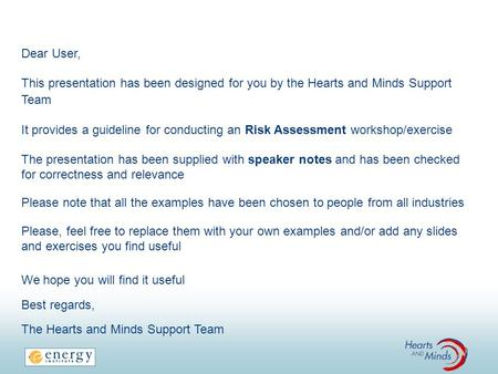 Dear User, This presentation has been designed for you by the Hearts and Minds Support Team It provides a guideline for conducting an Risk Assessment workshop/exercise.