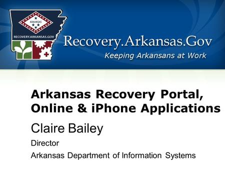 Arkansas Recovery Portal, Online & iPhone Applications Claire Bailey Director Arkansas Department of Information Systems.