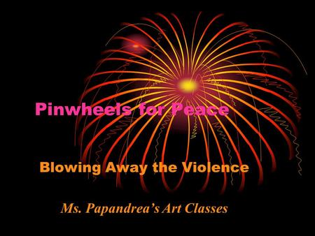 Pinwheels for Peace Blowing Away the Violence Ms. Papandrea's Art Classes.