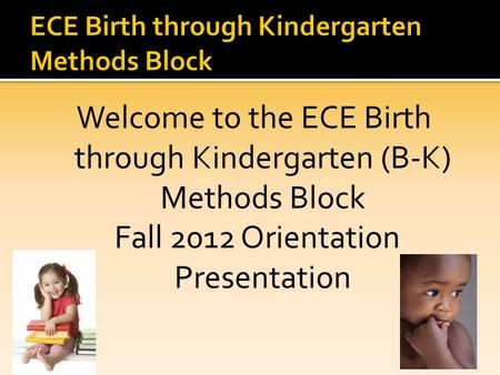 Welcome to the ECE Birth through Kindergarten (B-K) Methods Block Fall 2012 Orientation Presentation.