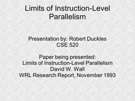 Limits of Instruction-Level Parallelism Presentation by: Robert Duckles CSE 520 Paper being presented: Limits of Instruction-Level Parallelism David W.