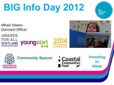 BIG Info Day 2012 Investing in Ideas Mhairi Owens Outreach Officer Community Spaces.