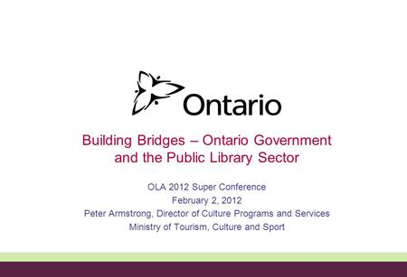 Building Bridges – Ontario Government and the Public Library Sector OLA 2012 Super Conference February 2, 2012 Peter Armstrong, Director of Culture Programs.