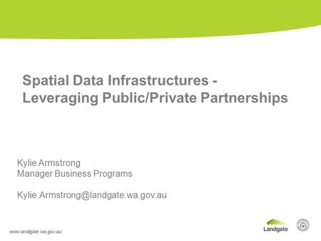 Kylie Armstrong Manager Business Programs Spatial Data Infrastructures - Leveraging Public/Private.
