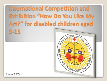 "International Competition and Exhibition ""How Do You Like My Art?"" for disabled children aged 5-15 Since 1974."