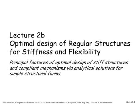 Slide 2b.1 Stiff Structures, Compliant Mechanisms, and MEMS: A short course offered at IISc, Bangalore, India. Aug.-Sep., 2003. G. K. Ananthasuresh Lecture.