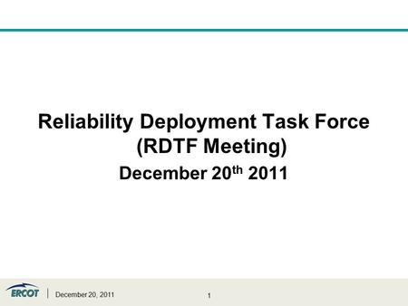 1 Reliability Deployment Task Force (RDTF Meeting) December 20 th 2011 December 20, 2011.