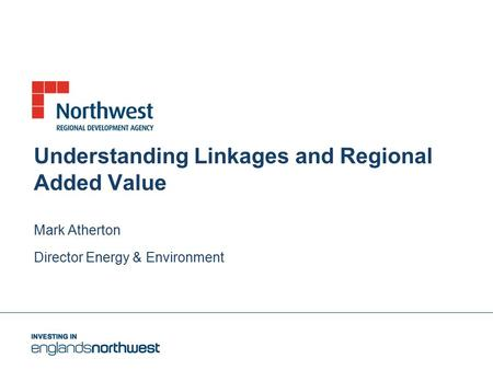 Understanding Linkages and Regional Added Value Mark Atherton Director Energy & Environment.