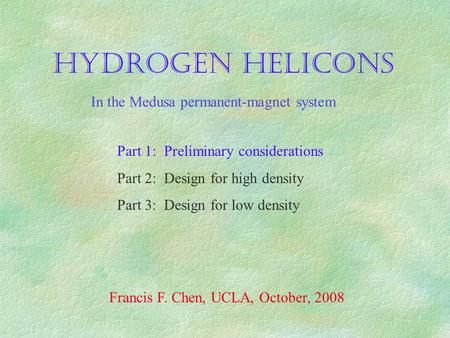 HYDROGEN HELICONS Part 1: Preliminary considerations Part 2: Design for high density Part 3: Design for low density Francis F. Chen, UCLA, October, 2008.