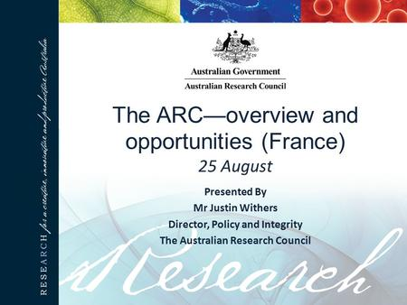 The ARC—overview and opportunities (France) 25 August Presented By Mr Justin Withers Director, Policy and Integrity The Australian Research Council.