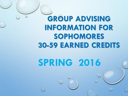 GROUP ADVISING INFORMATION FOR SOPHOMORES 30-59 EARNED CREDITS SPRING 2016.