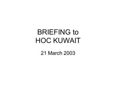 BRIEFING to HOC KUWAIT 21 March 2003. Introduction Purpose of the HOC Brief Limitations on material Expectations.