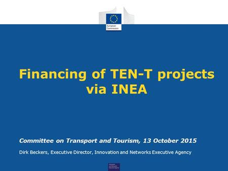 Financing of TEN-T projects via INEA Committee on Transport and Tourism, 13 October 2015 Dirk Beckers, Executive Director, Innovation and Networks Executive.